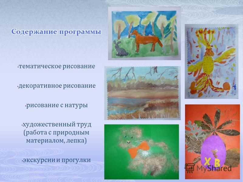 тематическое рисование декоративное рисование рисование с натуры художественный труд (работа с природным материалом, лепка) экскурсии и прогулки