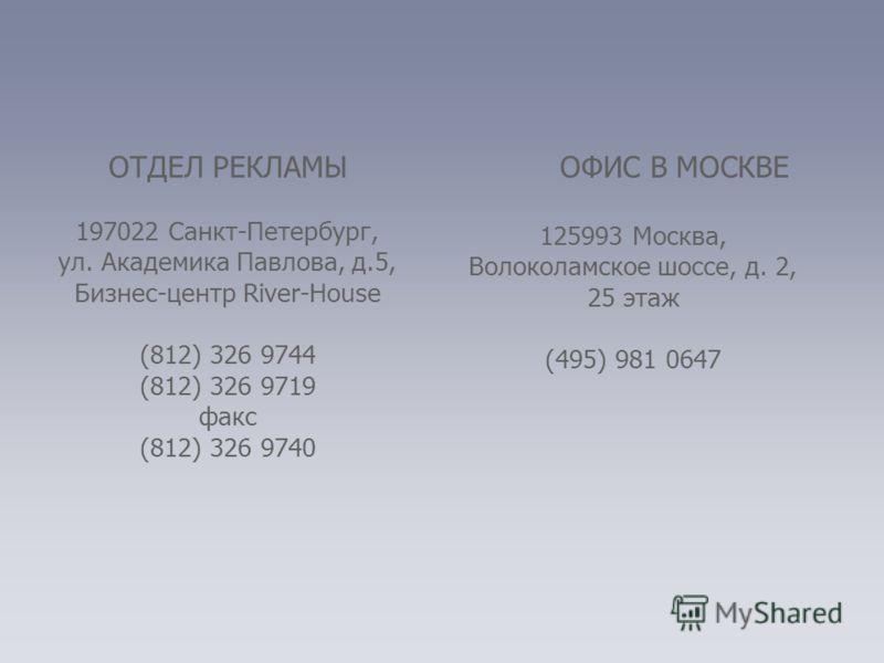 ОТДЕЛ РЕКЛАМЫ 197022 Санкт-Петербург, ул. Академика Павлова, д.5, Бизнес-центр River-House (812) 326 9744 (812) 326 9719 факс (812) 326 9740 ОФИС В МОСКВЕ 125993 Москва, Волоколамское шоссе, д. 2, 25 этаж (495) 981 0647