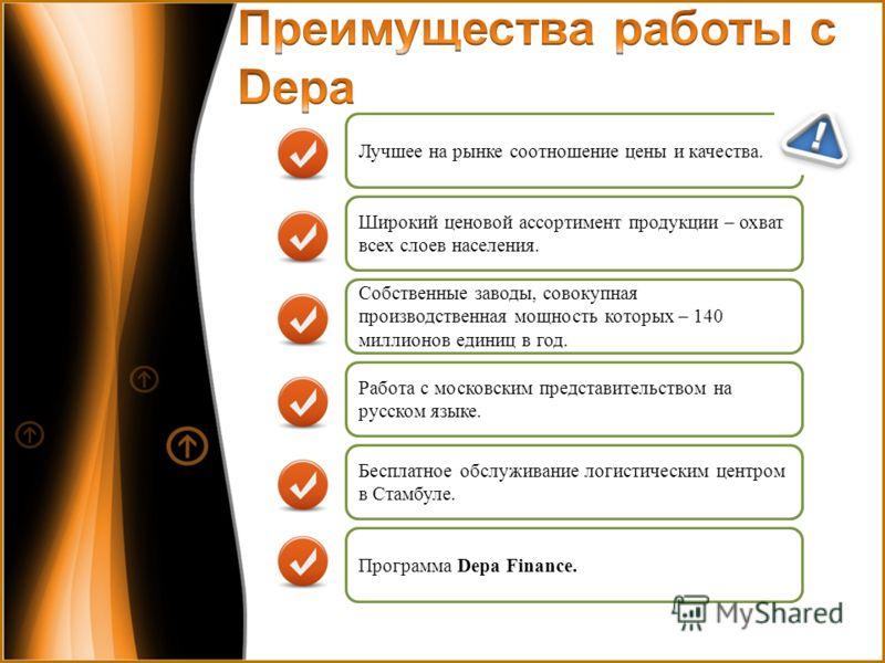 Программа Depa Finance. Работа с московским представительством на русском языке. Широкий ценовой ассортимент продукции – охват всех слоев населения. Бесплатное обслуживание логистическим центром в Стамбуле. Собственные заводы, совокупная производстве