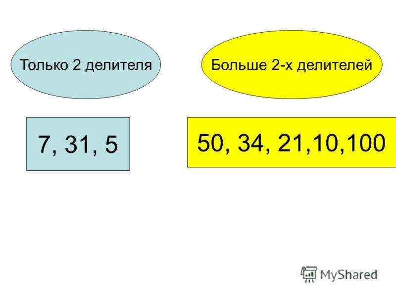 Только 2 делителяБольше 2-х делителей 7, 31, 5 50, 34, 21,10,100