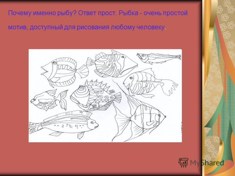 Почему именно рыбу? Ответ прост. Рыбка - очень простой мотив, доступный для рисования любому человеку.