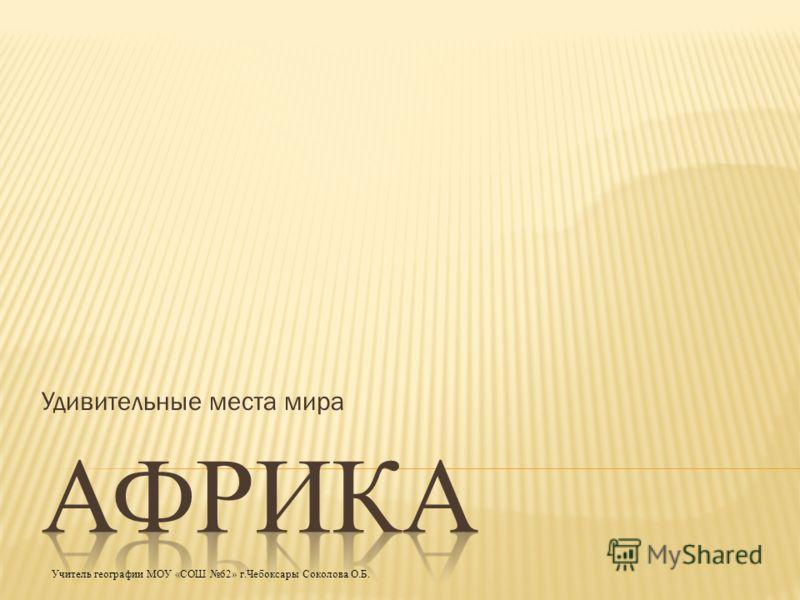 Удивительные места мира Учитель географии МОУ «СОШ 62» г.Чебоксары Соколова О.Б.