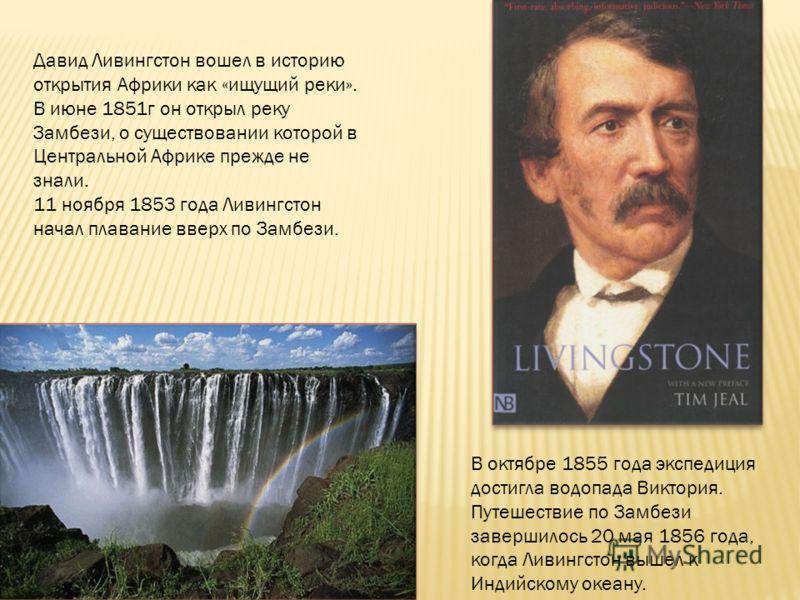 Давид Ливингстон вошел в историю открытия Африки как «ищущий реки». В июне 1851г он открыл реку Замбези, о существовании которой в Центральной Африке прежде не знали. 11 ноября 1853 года Ливингстон начал плавание вверх по Замбези. В октябре 1855 года
