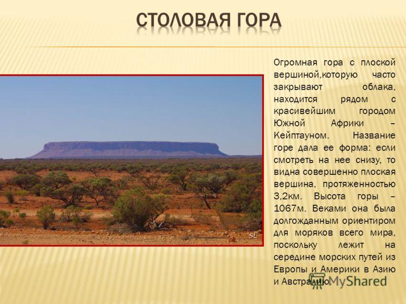 Огромная гора с плоской вершиной,которую часто закрывают облака, находится рядом с красивейшим городом Южной Африки – Кейптауном. Название горе дала ее форма: если смотреть на нее снизу, то видна совершенно плоская вершина, протяженностью 3,2км. Высо