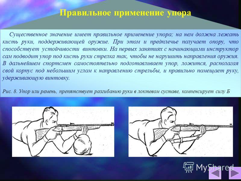 Существенное значение имеет правильное применение упора; на нем должна лежать кисть руки, поддерживающей оружие. При этом и предплечье получает опору, что способствует устойчивости винтовки. На первых занятиях с начинающими инструктор сам подводит уп