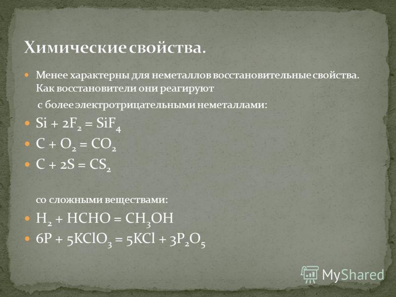Менее характерны для неметаллов восстановительные свойства. Как восстановители они реагируют с более электротрицательными неметаллами: Si + 2F 2 = SiF 4 C + O 2 = CO 2 C + 2S = CS 2 со сложными веществами: H 2 + HCHO = CH 3 OH 6P + 5KClO 3 = 5KCl + 3