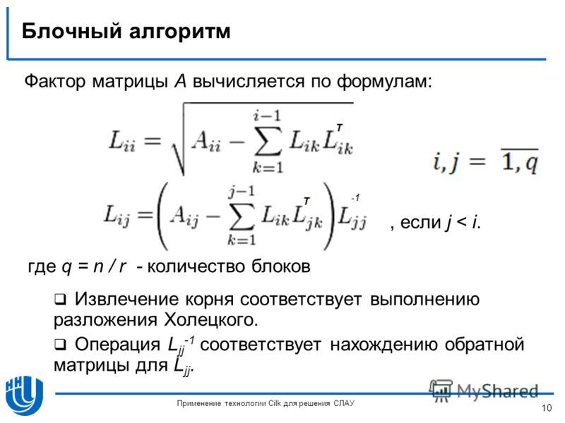 Блочный алгоритм Фактор матрицы A вычисляется по формулам:, если j < i. Извлечение корня соответствует выполнению разложения Холецкого. Операция L jj -1 соответствует нахождению обратной матрицы для L jj. 10 Применение технологии Cilk для решения СЛА