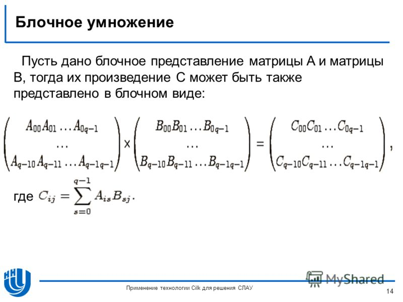 Блочное умножение где Пусть дано блочное представление матрицы A и матрицы B, тогда их произведение C может быть также представлено в блочном виде: 14 Применение технологии Cilk для решения СЛАУ