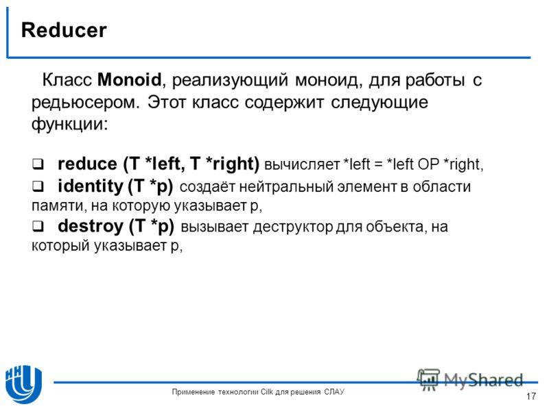 Reducer Класс Monoid, реализующий моноид, для работы с редьюсером. Этот класс содержит следующие функции: reduce (T *left, T *right) вычисляет *left = *left OP *right, identity (T *p) создаёт нейтральный элемент в области памяти, на которую указывает