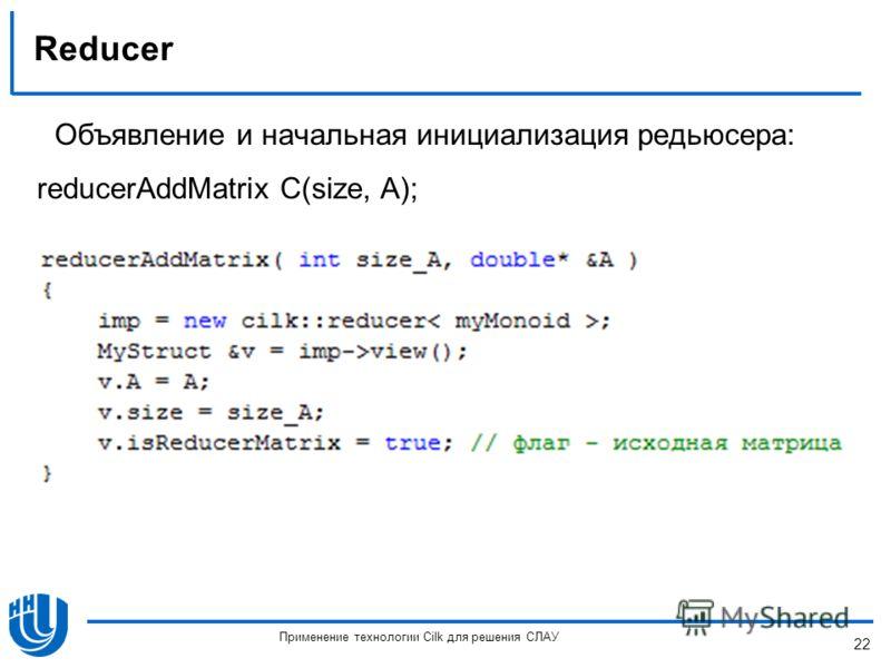 Reducer Объявление и начальная инициализация редьюсера: reducerAddMatrix C(size, A); 22 Применение технологии Cilk для решения СЛАУ
