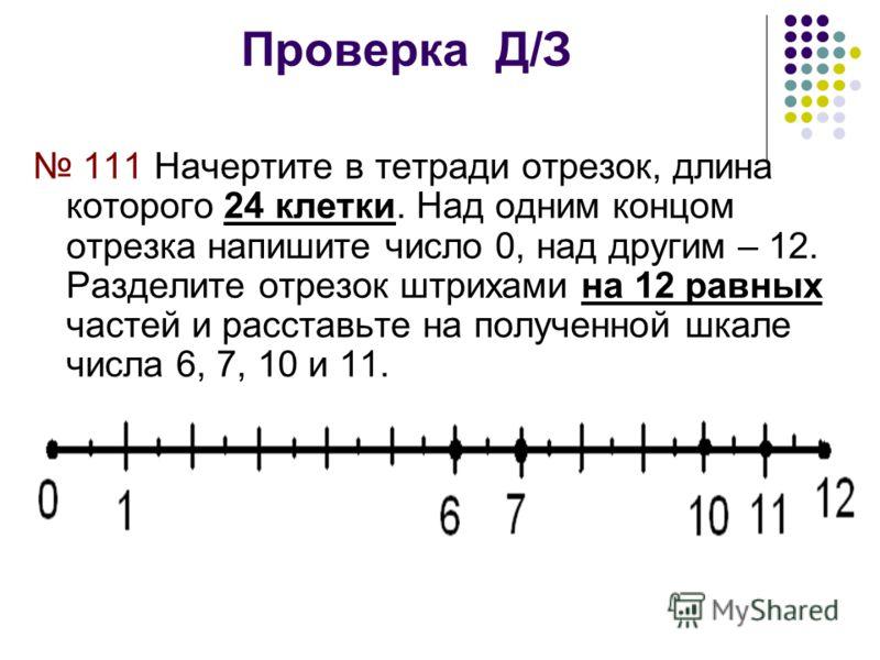 Проверка Д/З 111 Начертите в тетради отрезок, длина которого 24 клетки. Над одним концом отрезка напишите число 0, над другим – 12. Разделите отрезок штрихами на 12 равных частей и расставьте на полученной шкале числа 6, 7, 10 и 11.