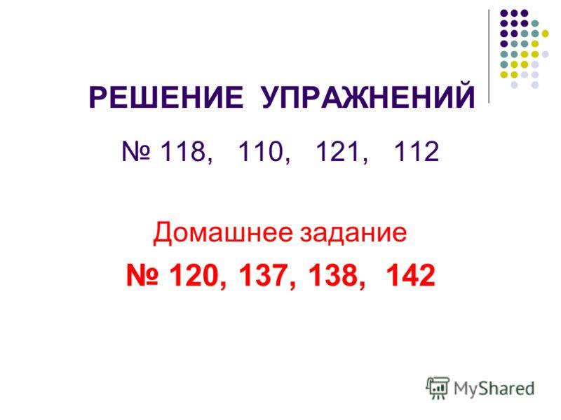 РЕШЕНИЕ УПРАЖНЕНИЙ 118, 110, 121, 112 Домашнее задание 120, 137, 138, 142