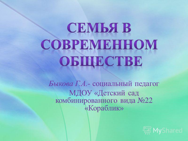 Быкова Г.А.- социальный педагог МДОУ «Детский сад комбинированного вида 22 «Кораблик»