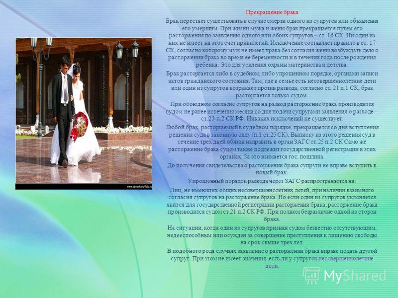 Прекращение брака Брак перестает существовать в случае смерти одного из супругов или объявления его умершим. При жизни мужа и жены брак прекращается путем его расторжения по заявлению одного или обоих супругов – ст. 16 СК. Ни один из них не имеет на