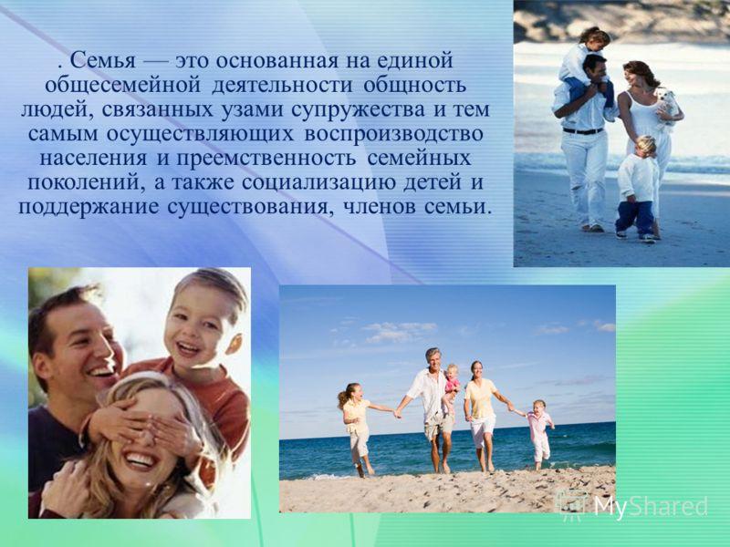 . Семья это основанная на единой общесемейной деятельности общность людей, связанных узами супружества и тем самым осуществляющих воспроизводство населения и преемственность семейных поколений, а также социализацию детей и поддержание существования,