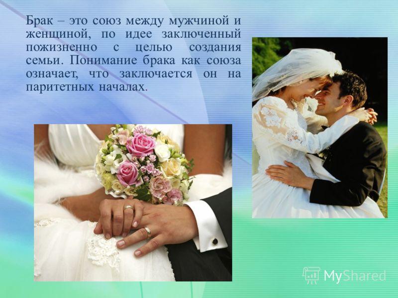 Брак – это союз между мужчиной и женщиной, по идее заключенный пожизненно с целью создания семьи. Понимание брака как союза означает, что заключается он на паритетных началах.