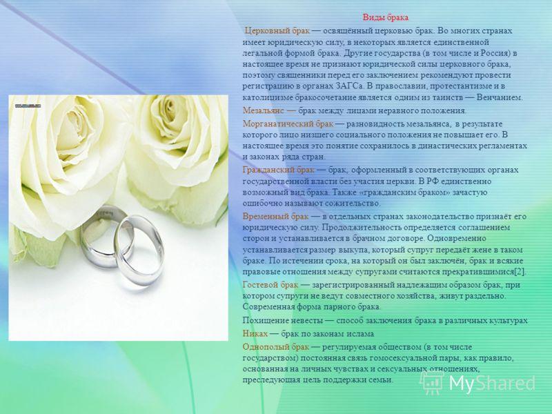 Виды брака Церковный брак освящённый церковью брак. Во многих странах имеет юридическую силу, в некоторых является единственной легальной формой брака. Другие государства (в том числе и Россия) в настоящее время не признают юридической силы церковног