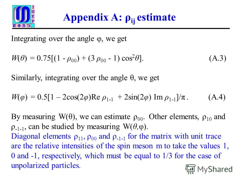 Appendix A: ρ ij estimate Integrating over the angle φ, we get W(θ) = 0.75[(1 - ρ 00 ) + (3 ρ 00 - 1) cos 2 θ]. (A.3) Similarly, integrating over the angle θ, we get W(φ) = 0.5[1 – 2cos(2φ)Re ρ 1-1 + 2sin(2φ) Im ρ 1-1 ]/π. (A.4) By measuring W(θ), we