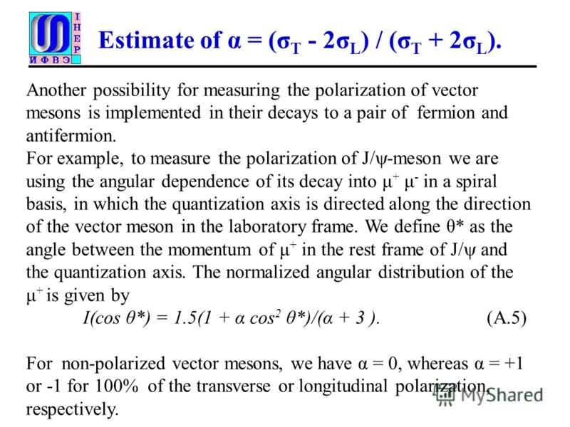 Estimate of α = (σ T - 2σ L ) / (σ T + 2σ L ). Another possibility for measuring the polarization of vector mesons is implemented in their decays to a pair of fermion and antifermion. For example, to measure the polarization of J/ -meson we are using