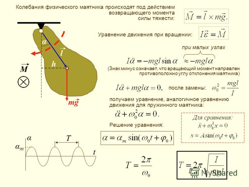 α l h mg M α t αmαm T при малых углах Колебания физического маятника происходят под действием возвращающего момента силы тяжести: Для сравнения: Уравнение движения при вращении: (Знак минус означает, что вращающий момент направлен противоположно углу