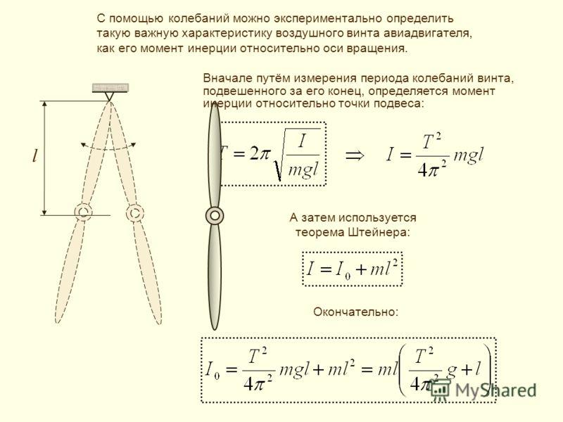 l А затем используется теорема Штейнера: С помощью колебаний можно экспериментально определить такую важную характеристику воздушного винта авиадвигателя, как его момент инерции относительно оси вращения. Вначале путём измерения периода колебаний вин