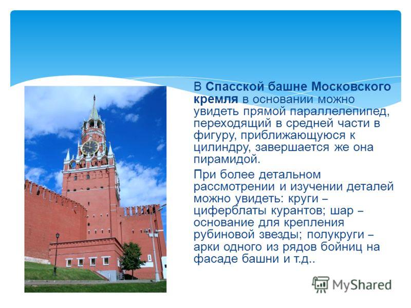 В Спасской башне Московского кремля в основании можно увидеть прямой параллелепипед, переходящий в средней части в фигуру, приближающуюся к цилиндру, завершается же она пирамидой. При более детальном рассмотрении и изучении деталей можно увидеть: кру