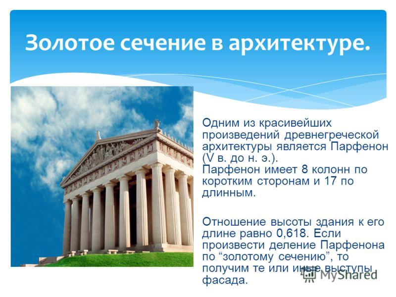 Золотое сечение в архитектуре. Одним из красивейших произведений древнегреческой архитектуры является Парфенон (V в. до н. э.). Парфенон имеет 8 колонн по коротким сторонам и 17 по длинным. Отношение высоты здания к его длине равно 0,618. Если произв