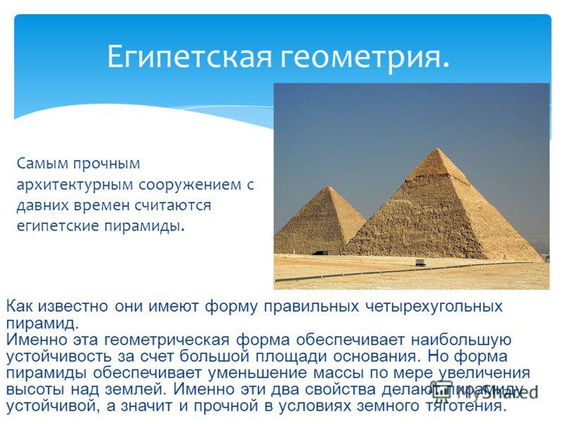Египетская геометрия. Как известно они имеют форму правильных четырехугольных пирамид. Именно эта геометрическая форма обеспечивает наибольшую устойчивость за счет большой площади основания. Но форма пирамиды обеспечивает уменьшение массы по мере уве