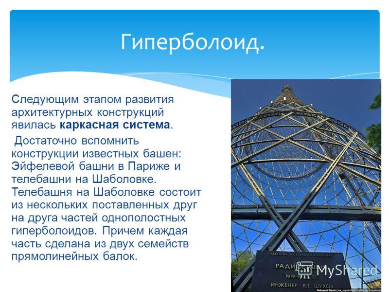 Гиперболоид. Следующим этапом развития архитектурных конструкций явилась каркасная система. Достаточно вспомнить конструкции известных башен: Эйфелевой башни в Париже и телебашни на Шаболовке. Телебашня на Шаболовке состоит из нескольких поставленных