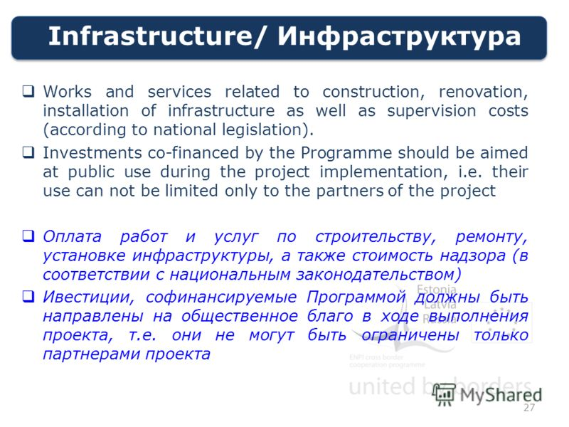Infrastructure/ Инфраструктура Works and services related to construction, renovation, installation of infrastructure as well as supervision costs (according to national legislation). Investments co-financed by the Programme should be aimed at public