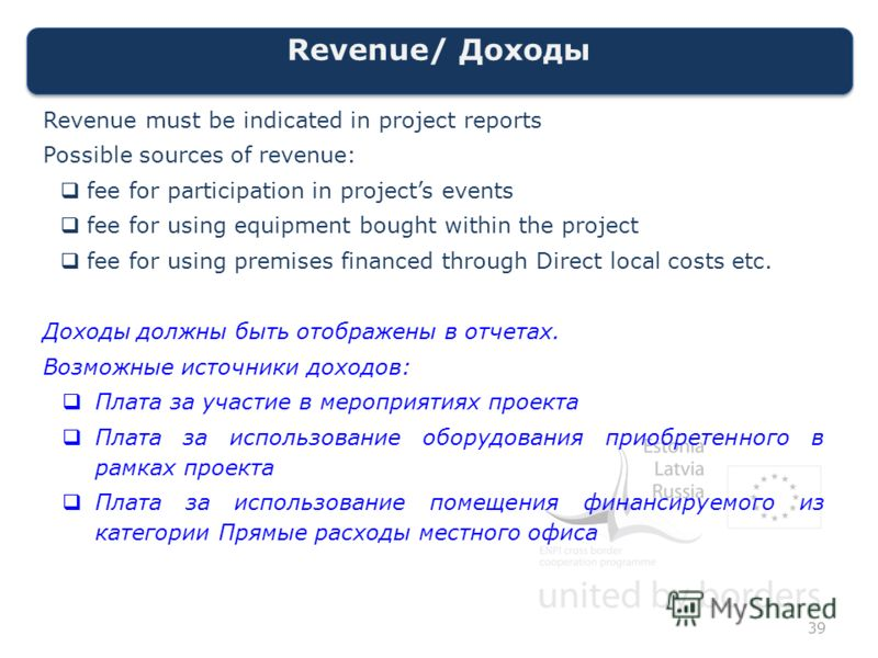 Revenue/ Доходы Revenue must be indicated in project reports Possible sources of revenue: fee for participation in projects events fee for using equipment bought within the project fee for using premises financed through Direct local costs etc. Доход