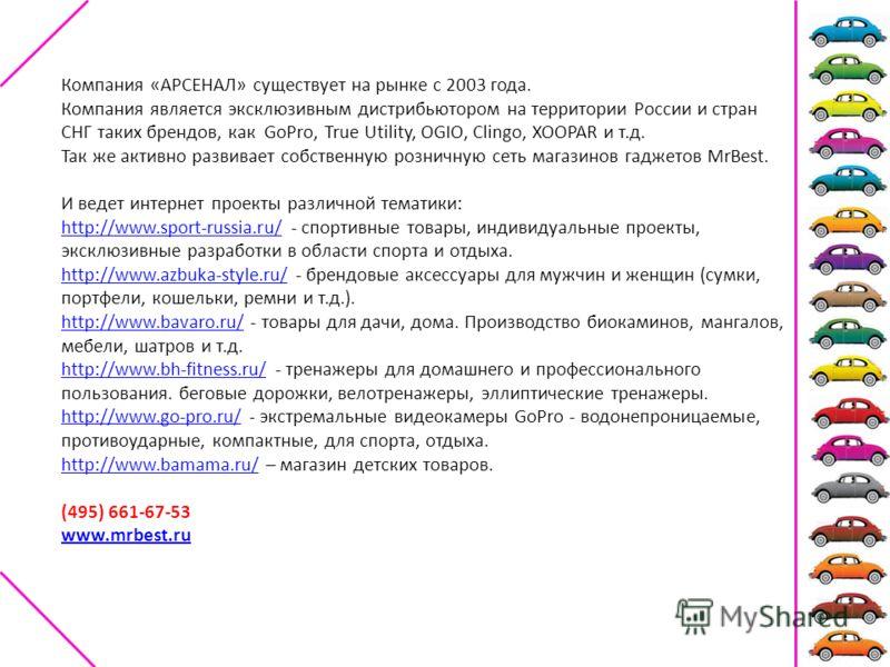 Компания «АРСЕНАЛ» существует на рынке с 2003 года. Компания является эксклюзивным дистрибьютором на территории России и стран СНГ таких брендов, как GoPro, True Utility, OGIO, Clingo, XOOPAR и т.д. Так же активно развивает собственную розничную сеть