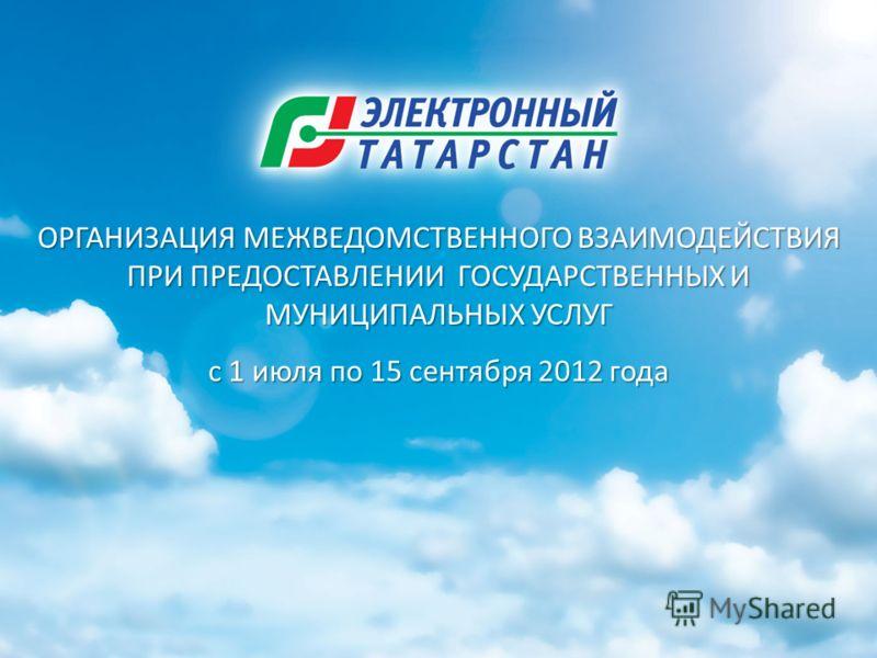 ОРГАНИЗАЦИЯ МЕЖВЕДОМСТВЕННОГО ВЗАИМОДЕЙСТВИЯ ПРИ ПРЕДОСТАВЛЕНИИ ГОСУДАРСТВЕННЫХ И МУНИЦИПАЛЬНЫХ УСЛУГ с 1 июля по 15 сентября 2012 года