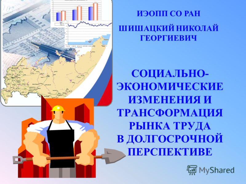 СОЦИАЛЬНО- ЭКОНОМИЧЕСКИЕ ИЗМЕНЕНИЯ И ТРАНСФОРМАЦИЯ РЫНКА ТРУДА В ДОЛГОСРОЧНОЙ ПЕРСПЕКТИВЕ ИЭОПП СО РАН ШИШАЦКИЙ НИКОЛАЙ ГЕОРГИЕВИЧ
