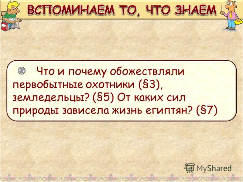 Что и почему обожествляли первобытные охотники (§3), земледельцы? (§5) От каких сил природы зависела жизнь египтян? (§7)