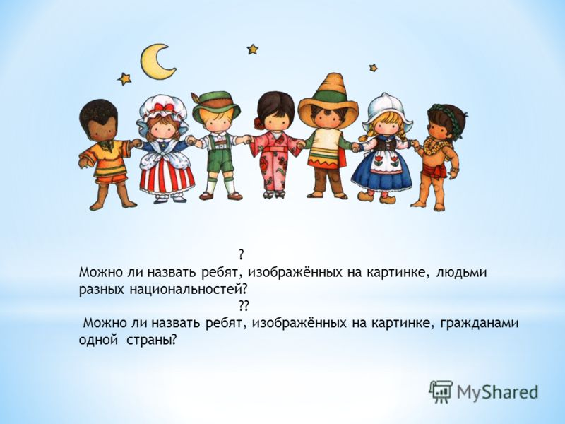 ? Можно ли назвать ребят, изображённых на картинке, людьми разных национальностей? ?? Можно ли назвать ребят, изображённых на картинке, гражданами одной страны?