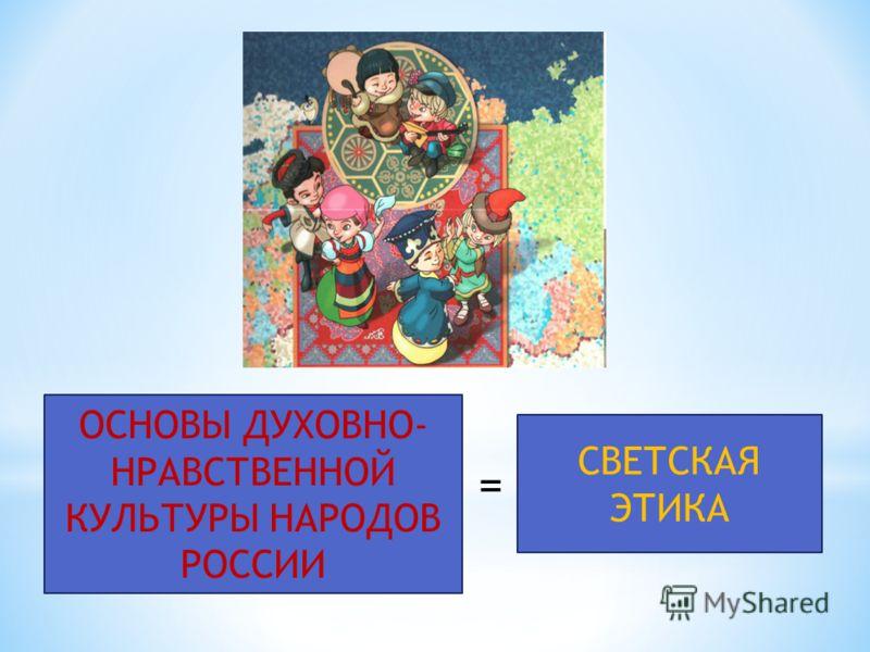 ОСНОВЫ ДУХОВНО- НРАВСТВЕННОЙ КУЛЬТУРЫ НАРОДОВ РОССИИ СВЕТСКАЯ ЭТИКА =