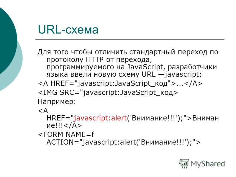 URL-схема Для того чтобы отличить стандартный переход по протоколу HTTP от перехода, программируемого на JavaScript, разработчики языка ввели новую схему URL javascript:... Например: Вниман ие!!!