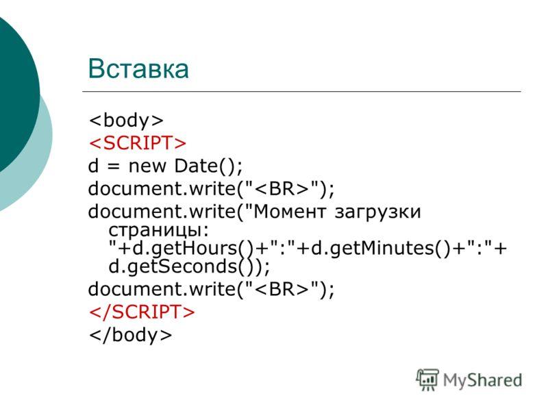 Вставка d = new Date(); document.write( ); document.write(Момент загрузки страницы: +d.getHours()+:+d.getMinutes()+:+ d.getSeconds()); document.write( );