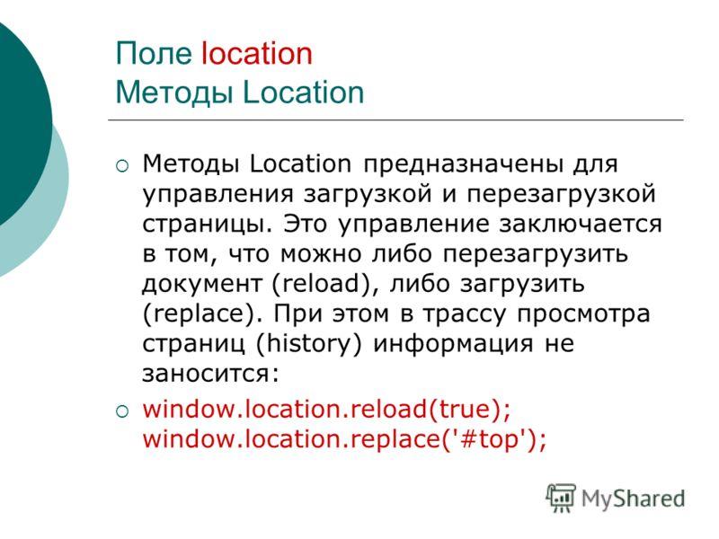 Поле location Методы Location Методы Location предназначены для управления загрузкой и перезагрузкой страницы. Это управление заключается в том, что можно либо перезагрузить документ (reload), либо загрузить (replace). При этом в трассу просмотра стр