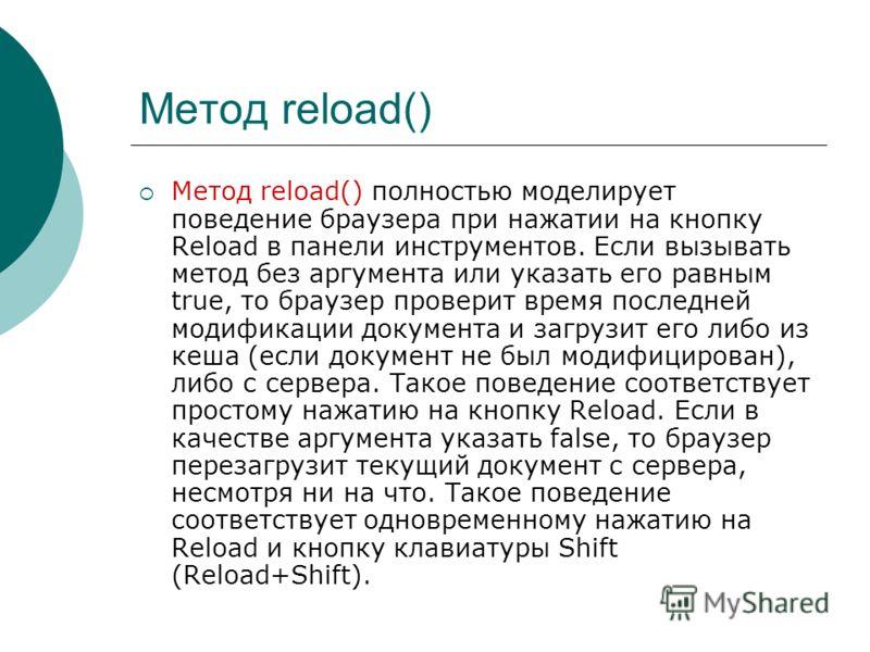 Метод reload() Метод reload() полностью моделирует поведение браузера при нажатии на кнопку Reload в панели инструментов. Если вызывать метод без аргумента или указать его равным true, то браузер проверит время последней модификации документа и загру
