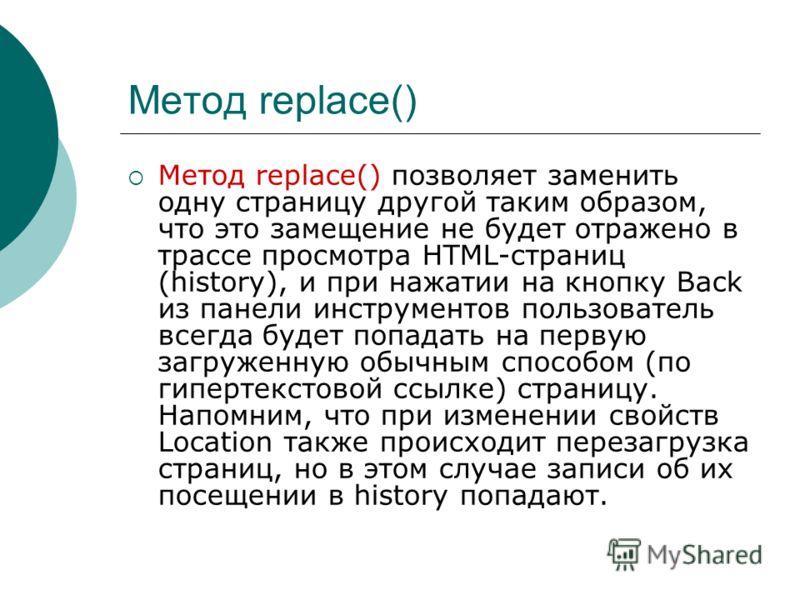 Метод replace() Метод replace() позволяет заменить одну страницу другой таким образом, что это замещение не будет отражено в трассе просмотра HTML-страниц (history), и при нажатии на кнопку Back из панели инструментов пользователь всегда будет попада