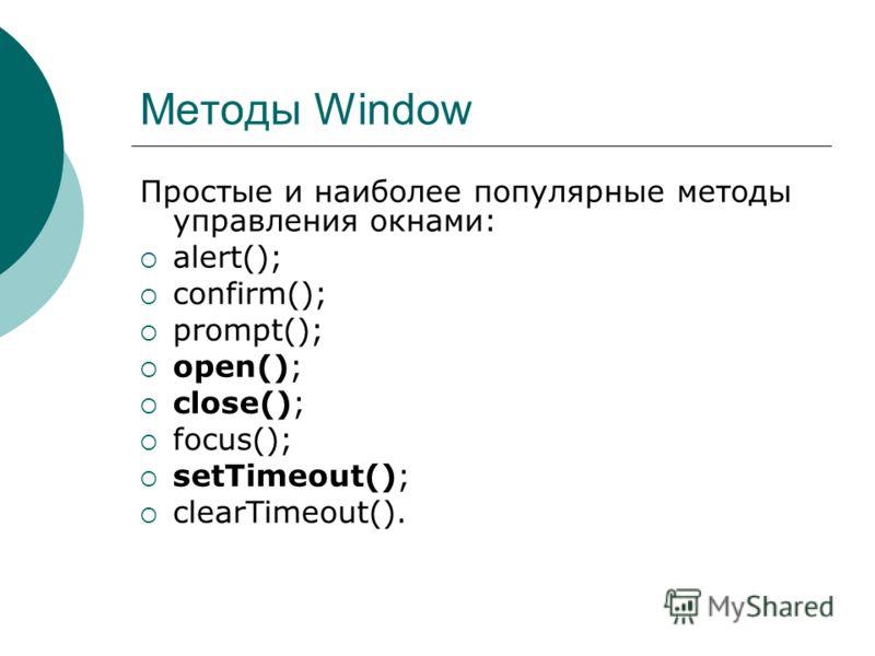 Методы Window Простые и наиболее популярные методы управления окнами: alert(); confirm(); prompt(); open(); close(); focus(); setTimeout(); clearTimeout().