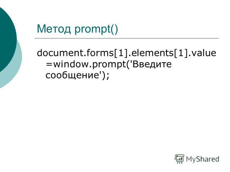 Метод prompt() document.forms[1].elements[1].value =window.prompt('Введите сообщение');