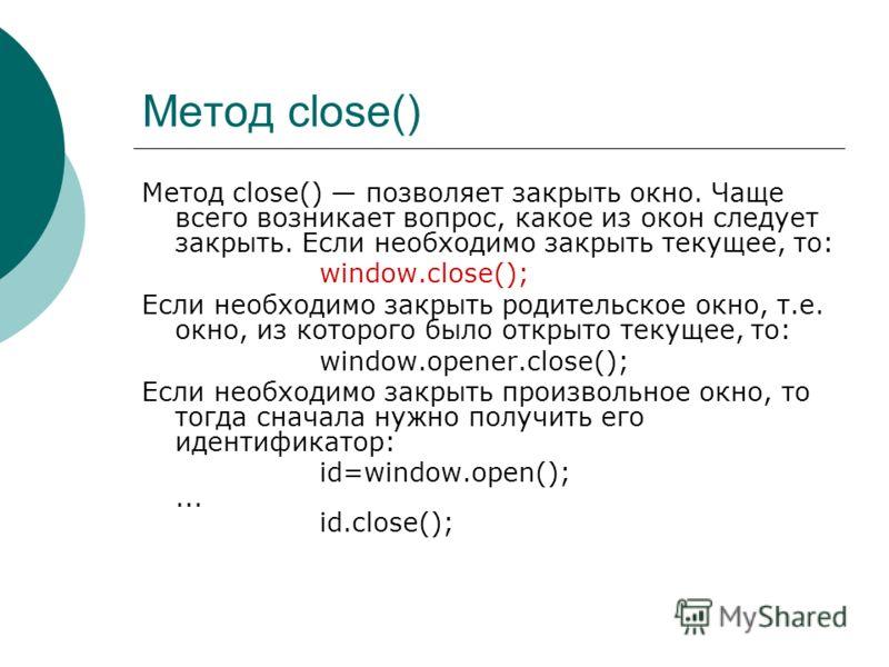 Метод close() Метод close() позволяет закрыть окно. Чаще всего возникает вопрос, какое из окон следует закрыть. Если необходимо закрыть текущее, то: window.close(); Если необходимо закрыть родительское окно, т.е. окно, из которого было открыто текуще