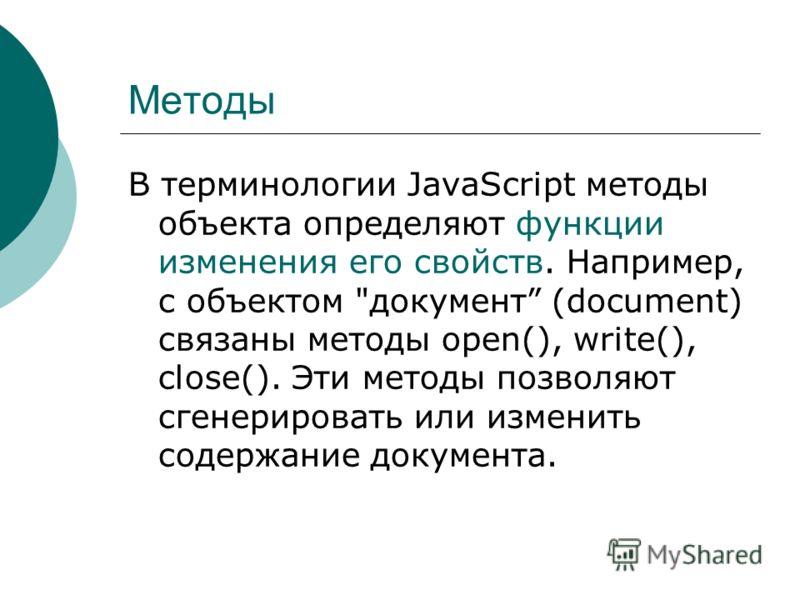 Методы В терминологии JavaScript методы объекта определяют функции изменения его свойств. Например, с объектом документ (document) связаны методы open(), write(), close(). Эти методы позволяют сгенерировать или изменить содержание документа.
