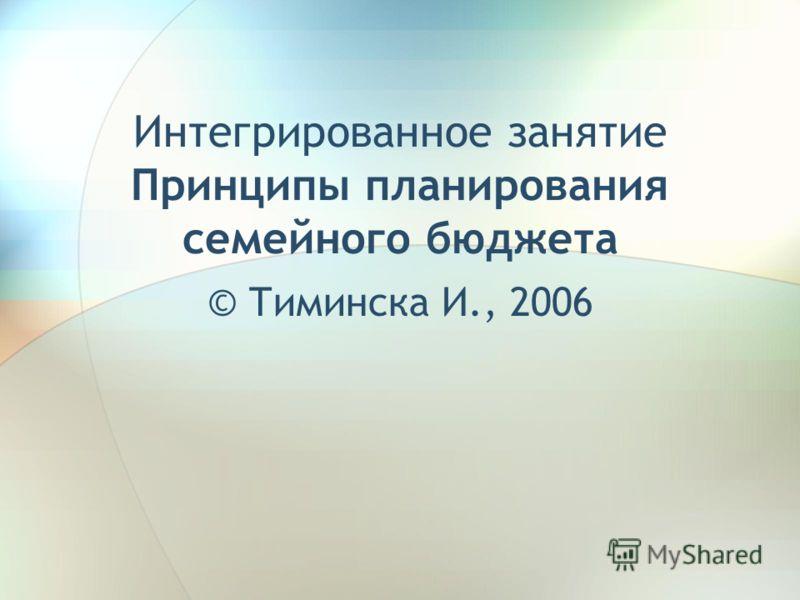 Интегрированное занятие Принципы планирования семейного бюджета © Тиминска И., 2006