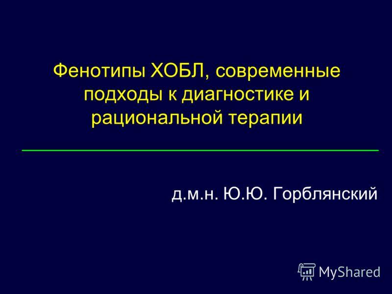 Фенотипы ХОБЛ, современные подходы к диагностике и рациональной терапии д.м.н. Ю.Ю. Горблянский