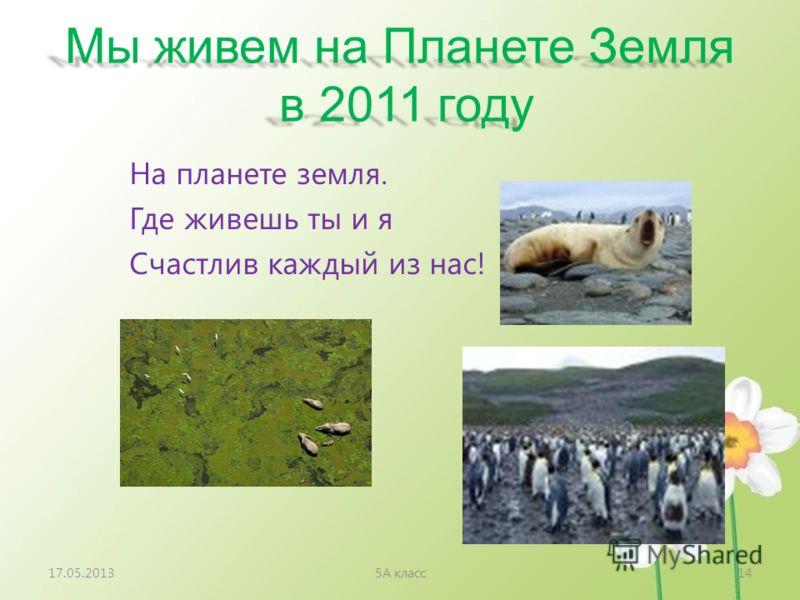 Мы живем на Планете Земля в 2011 году На планете земля. Где живешь ты и я Счастлив каждый из нас! 17.05.20135А класс14