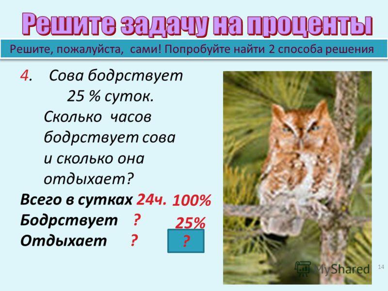 14 4. Сова бодрствует 25 % суток. Сколько часов бодрствует сова и сколько она отдыхает? Всего в сутках 24ч. Бодрствует ? Отдыхает ? Решите, пожалуйста, сами! Попробуйте найти 2 способа решения 100% 25% ?